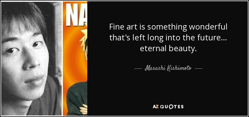 Fine art is something wonderful that's left long into the future ... eternal beauty. - Masashi Kishimoto