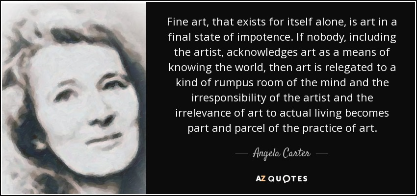 Fine art, that exists for itself alone, is art in a final state of impotence. If nobody, including the artist, acknowledges art as a means of knowing the world, then art is relegated to a kind of rumpus room of the mind and the irresponsibility of the artist and the irrelevance of art to actual living becomes part and parcel of the practice of art. - Angela Carter