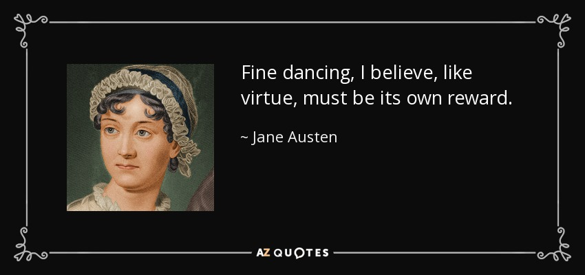 Fine dancing, I believe, like virtue, must be its own reward. - Jane Austen