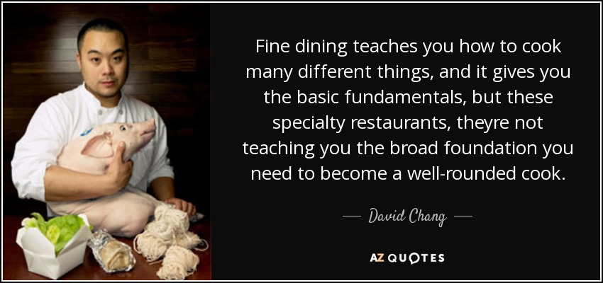 Fine dining teaches you how to cook many different things, and it gives you the basic fundamentals, but these specialty restaurants, theyre not teaching you the broad foundation you need to become a well-rounded cook. - David Chang