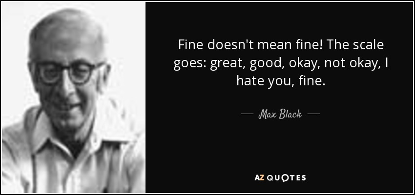 Fine doesn't mean fine! The scale goes: great, good, okay, not okay, I hate you, fine. - Max Black
