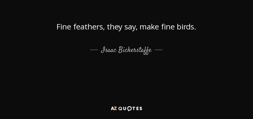 Fine feathers, they say, make fine birds. - Isaac Bickerstaffe