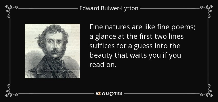 Fine natures are like fine poems; a glance at the first two lines suffices for a guess into the beauty that waits you if you read on. - Edward Bulwer-Lytton, 1st Baron Lytton