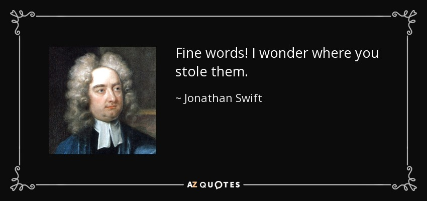 Fine words! I wonder where you stole them. - Jonathan Swift