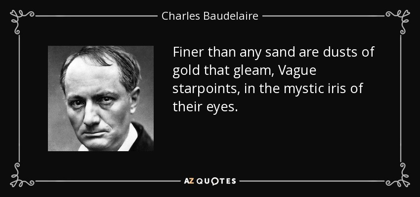 Finer than any sand are dusts of gold that gleam, Vague starpoints, in the mystic iris of their eyes. - Charles Baudelaire