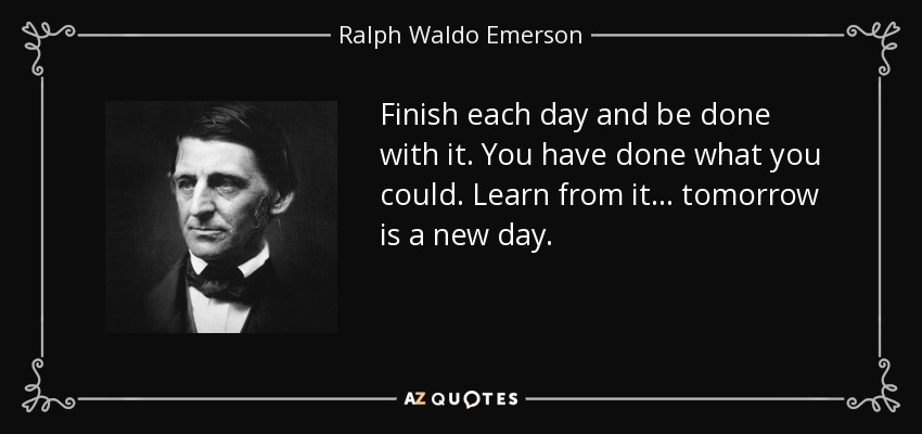 Finish each day and be done with it. You have done what you could. Learn from it... tomorrow is a new day. - Ralph Waldo Emerson