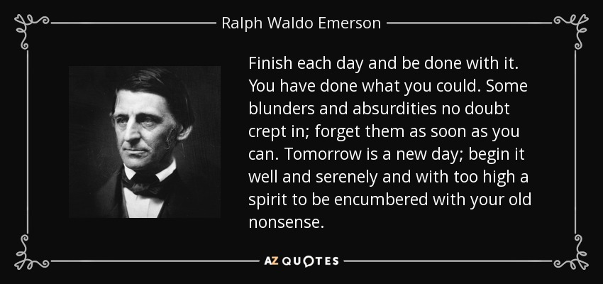 Finish each day and be done with it. You have done what you could. Some blunders and absurdities no doubt crept in; forget them as soon as you can. Tomorrow is a new day; begin it well and serenely and with too high a spirit to be encumbered with your old nonsense. - Ralph Waldo Emerson