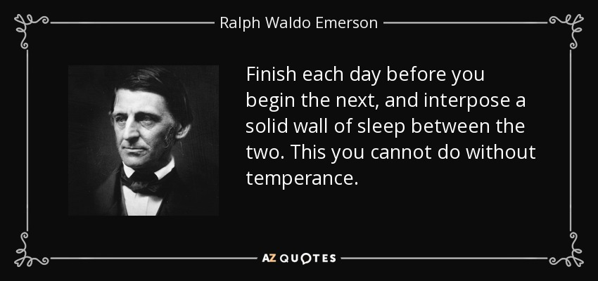 Finish each day before you begin the next, and interpose a solid wall of sleep between the two. This you cannot do without temperance. - Ralph Waldo Emerson