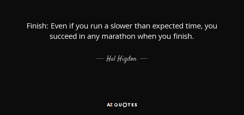 Finish: Even if you run a slower than expected time, you succeed in any marathon when you finish. - Hal Higdon
