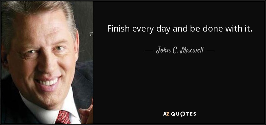 Finish every day and be done with it. - John C. Maxwell