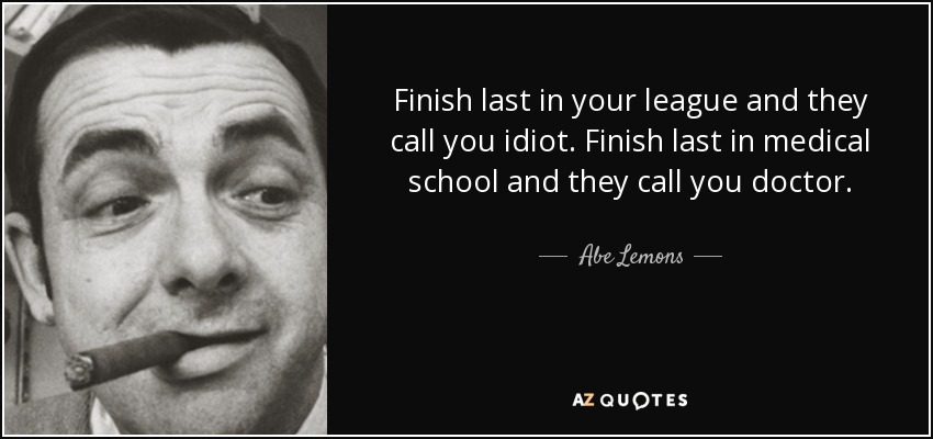 Finish last in your league and they call you idiot. Finish last in medical school and they call you doctor. - Abe Lemons