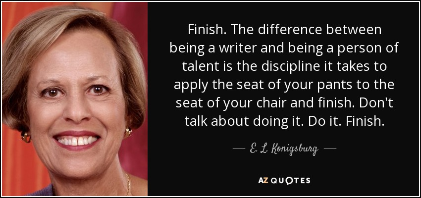 Finish. The difference between being a writer and being a person of talent is the discipline it takes to apply the seat of your pants to the seat of your chair and finish. Don't talk about doing it. Do it. Finish. - E. L. Konigsburg