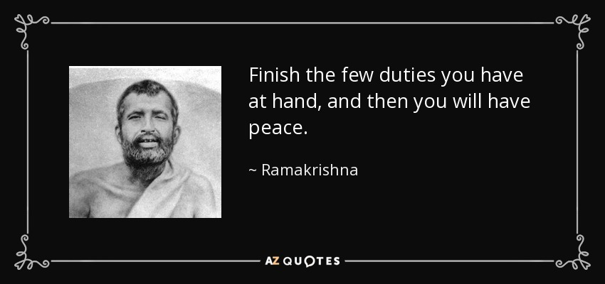 Finish the few duties you have at hand, and then you will have peace. - Ramakrishna
