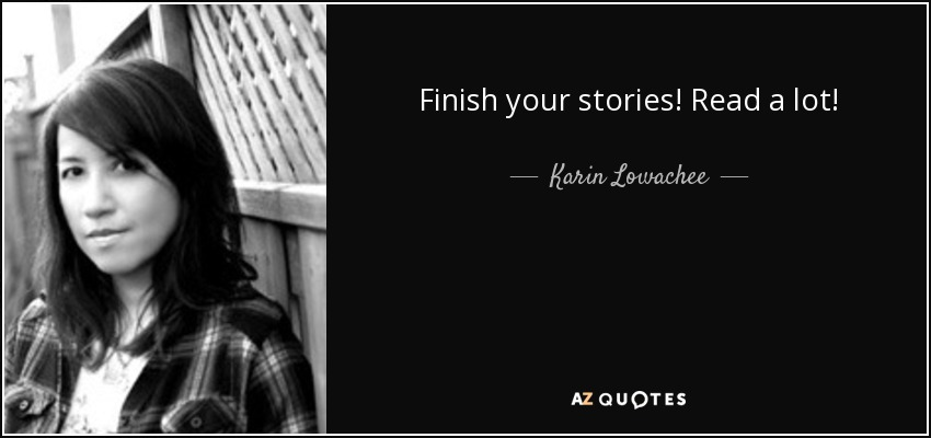 Finish your stories! Read a lot! - Karin Lowachee