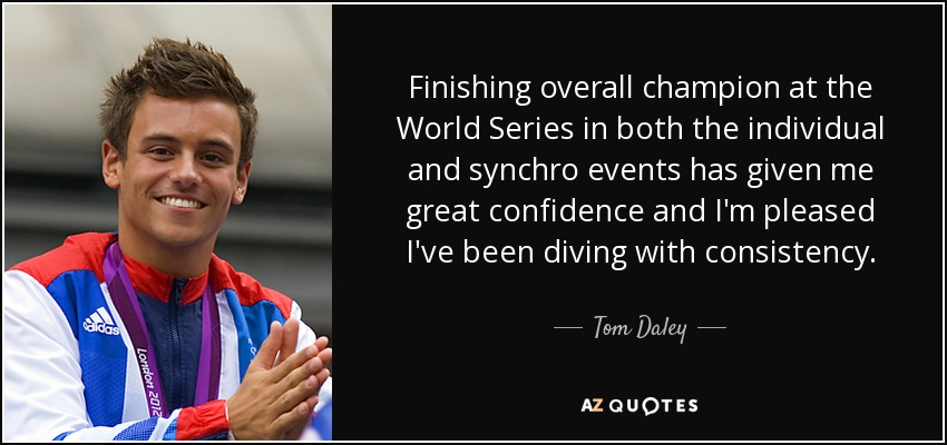 Finishing overall champion at the World Series in both the individual and synchro events has given me great confidence and I'm pleased I've been diving with consistency. - Tom Daley