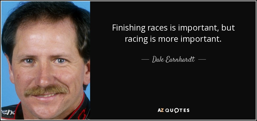 Finishing races is important, but racing is more important. - Dale Earnhardt