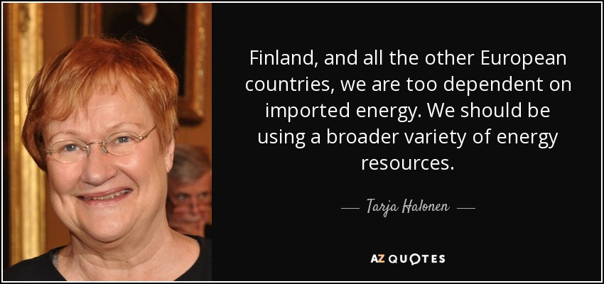 Finland, and all the other European countries, we are too dependent on imported energy. We should be using a broader variety of energy resources. - Tarja Halonen