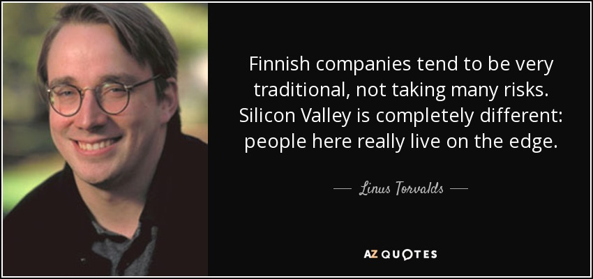 Finnish companies tend to be very traditional, not taking many risks. Silicon Valley is completely different: people here really live on the edge. - Linus Torvalds