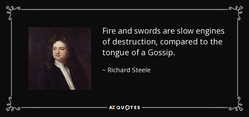 Fire and swords are slow engines of destruction, compared to the tongue of a Gossip. - Richard Steele