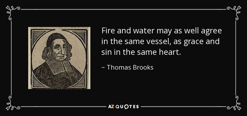 Fire and water may as well agree in the same vessel, as grace and sin in the same heart. - Thomas Brooks