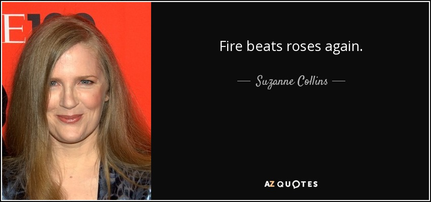 Fire beats roses again. - Suzanne Collins