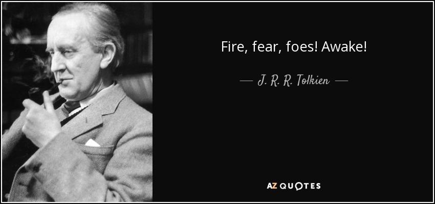Fire, fear, foes! Awake! - J. R. R. Tolkien