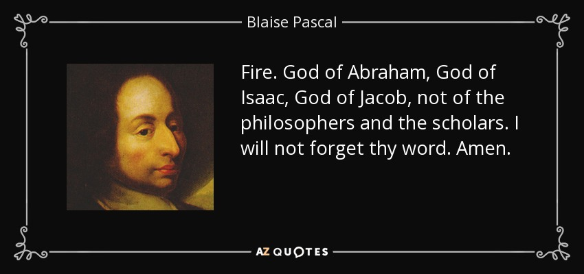 Fire. God of Abraham, God of Isaac, God of Jacob, not of the philosophers and the scholars. I will not forget thy word. Amen. - Blaise Pascal