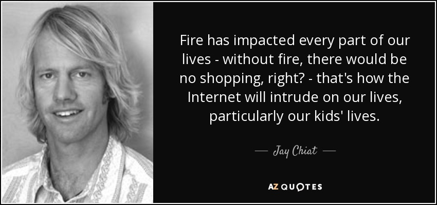 Fire has impacted every part of our lives - without fire, there would be no shopping, right? - that's how the Internet will intrude on our lives, particularly our kids' lives. - Jay Chiat