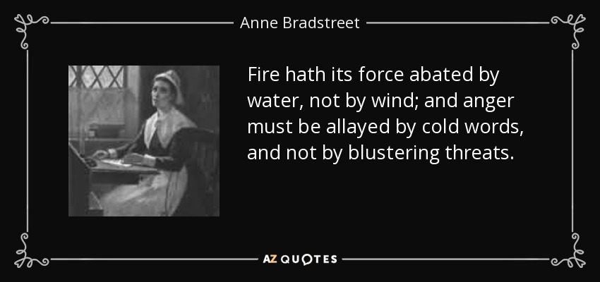Fire hath its force abated by water, not by wind; and anger must be allayed by cold words, and not by blustering threats. - Anne Bradstreet