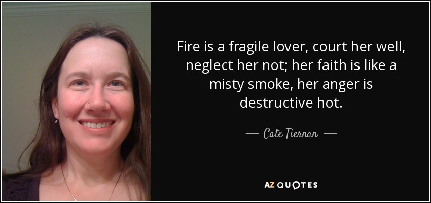 Fire is a fragile lover, court her well, neglect her not; her faith is like a misty smoke, her anger is destructive hot. - Cate Tiernan