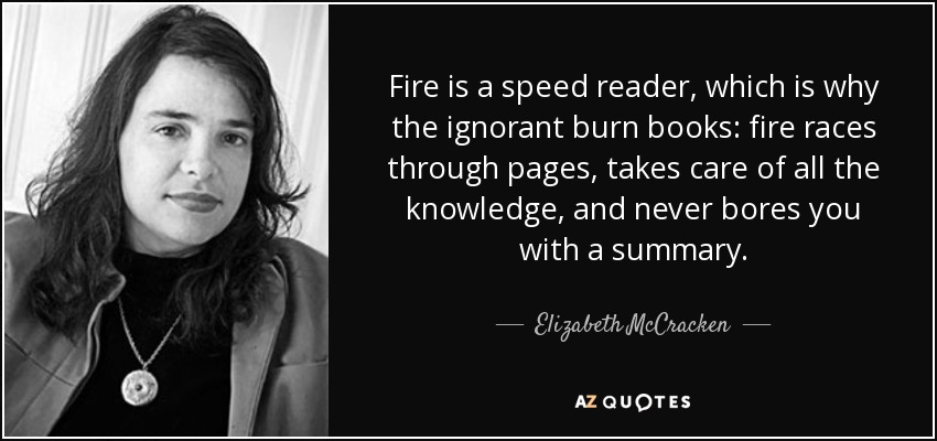 Fire is a speed reader, which is why the ignorant burn books: fire races through pages, takes care of all the knowledge, and never bores you with a summary. - Elizabeth McCracken