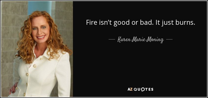 Fire isn't good or bad. It just burns. - Karen Marie Moning