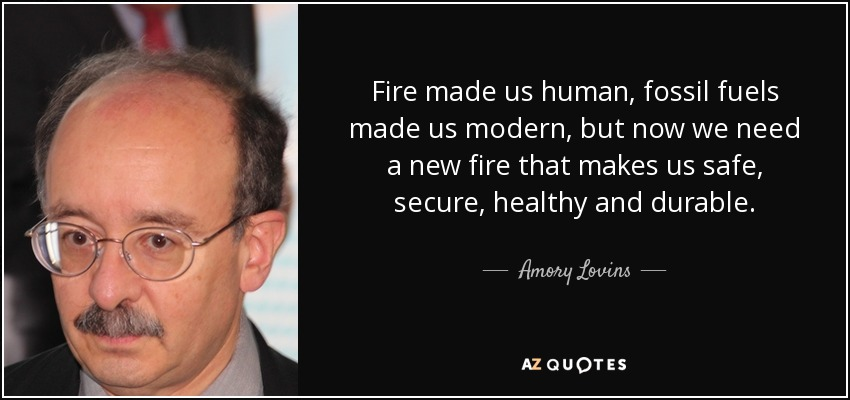 Fire made us human, fossil fuels made us modern, but now we need a new fire that makes us safe, secure, healthy and durable. - Amory Lovins