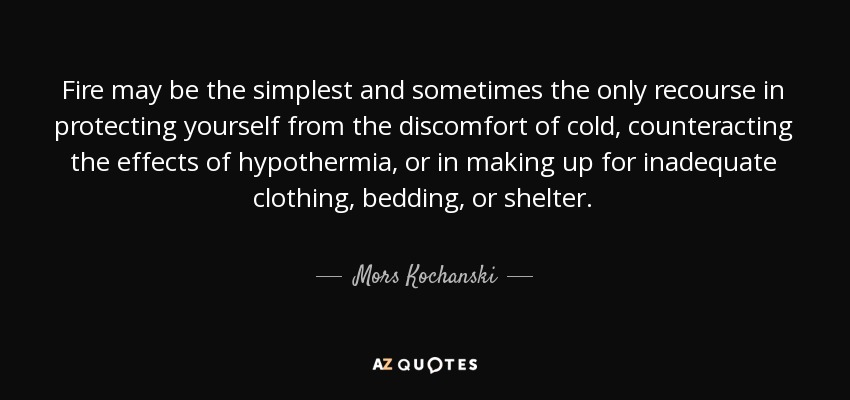 Fire may be the simplest and sometimes the only recourse in protecting yourself from the discomfort of cold, counteracting the effects of hypothermia, or in making up for inadequate clothing, bedding, or shelter. - Mors Kochanski