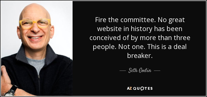 Fire the committee. No great website in history has been conceived of by more than three people. Not one. This is a deal breaker. - Seth Godin