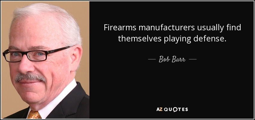 Firearms manufacturers usually find themselves playing defense. - Bob Barr