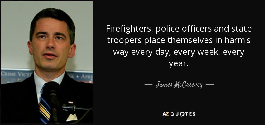 Firefighters, police officers and state troopers place themselves in harm's way every day, every week, every year. - James McGreevey
