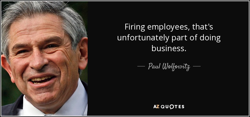 Firing employees, that's unfortunately part of doing business. - Paul Wolfowitz