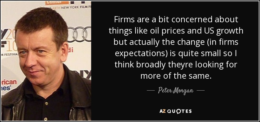 Firms are a bit concerned about things like oil prices and US growth but actually the change (in firms expectations) is quite small so I think broadly theyre looking for more of the same. - Peter Morgan