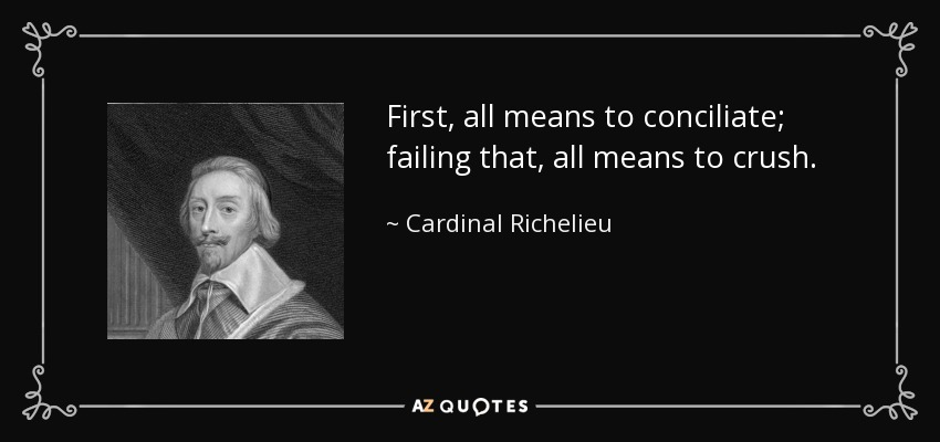 First, all means to conciliate; failing that, all means to crush. - Cardinal Richelieu