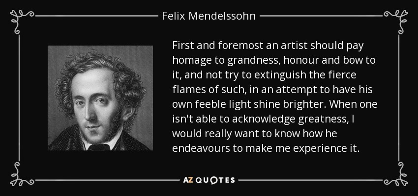 First and foremost an artist should pay homage to grandness, honour and bow to it, and not try to extinguish the fierce flames of such, in an attempt to have his own feeble light shine brighter. When one isn't able to acknowledge greatness, I would really want to know how he endeavours to make me experience it. - Felix Mendelssohn