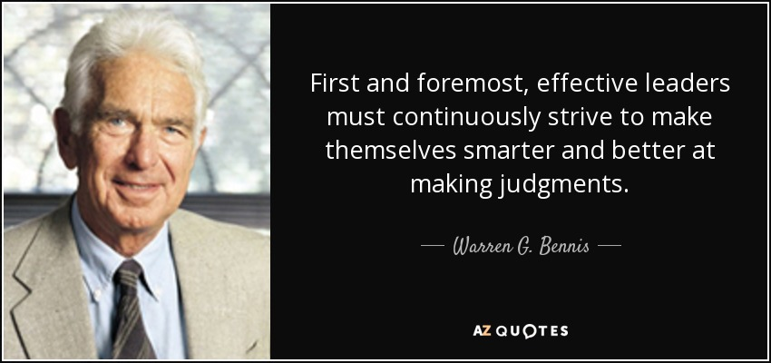 First and foremost, effective leaders must continuously strive to make themselves smarter and better at making judgments. - Warren G. Bennis
