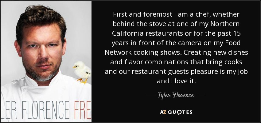 First and foremost I am a chef, whether behind the stove at one of my Northern California restaurants or for the past 15 years in front of the camera on my Food Network cooking shows. Creating new dishes and flavor combinations that bring cooks and our restaurant guests pleasure is my job and I love it. - Tyler Florence