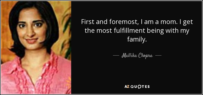 First and foremost, I am a mom. I get the most fulfillment being with my family. - Mallika Chopra