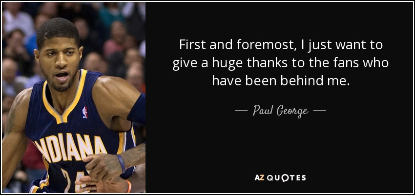 First and foremost, I just want to give a huge thanks to the fans who have been behind me. - Paul George