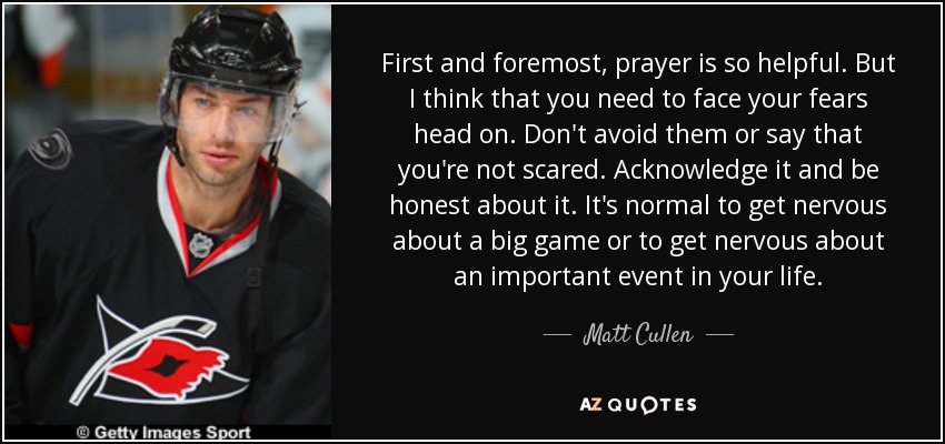 First and foremost, prayer is so helpful. But I think that you need to face your fears head on. Don't avoid them or say that you're not scared. Acknowledge it and be honest about it. It's normal to get nervous about a big game or to get nervous about an important event in your life. - Matt Cullen