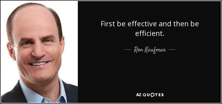 First be effective and then be efficient. - Ron Kaufman