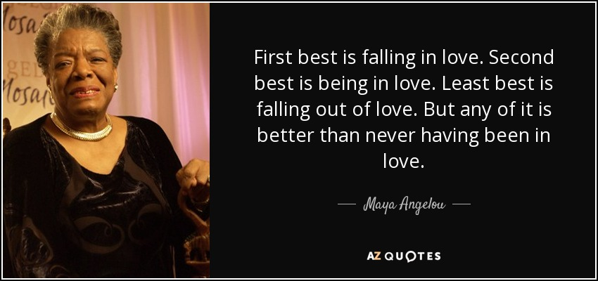 First best is falling in love. Second best is being in love. Least best is falling out of love. But any of it is better than never having been in love. - Maya Angelou