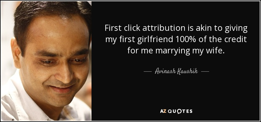 First click attribution is akin to giving my first girlfriend 100% of the credit for me marrying my wife. - Avinash Kaushik