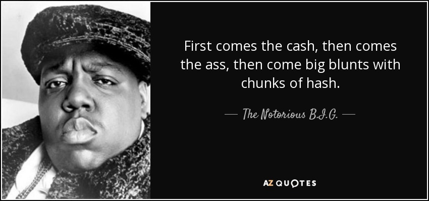 First comes the cash, then comes the ass, then come big blunts with chunks of hash. - The Notorious B.I.G.